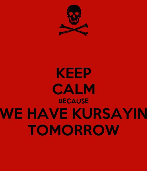 KEEP CALM BECAUSE WE HAVE KURSAYIN TOMORROW
