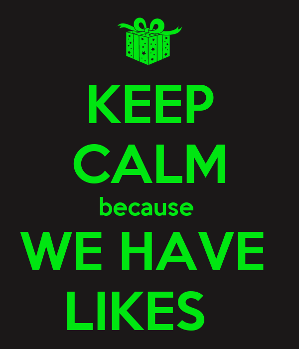 KEEP CALM because  WE HAVE  LIKES