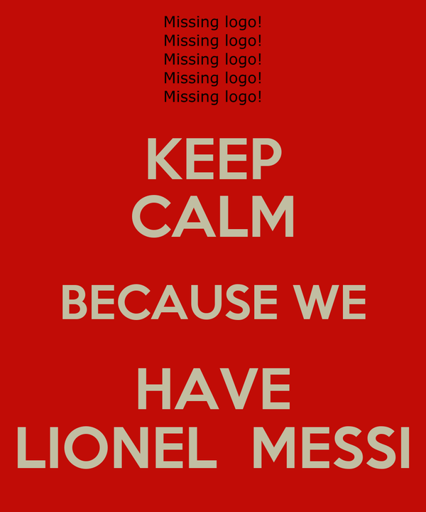 KEEP CALM BECAUSE WE HAVE LIONEL  MESSI