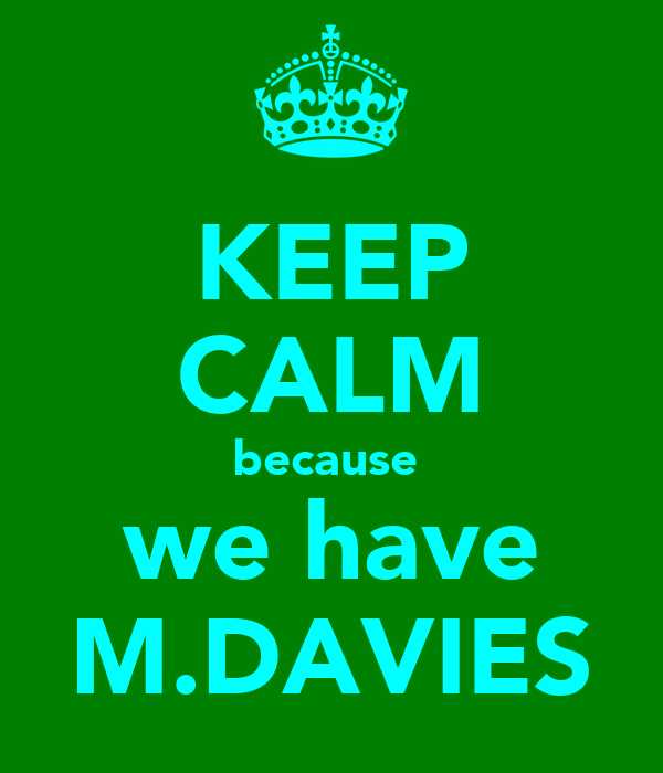 KEEP CALM because  we have M.DAVIES
