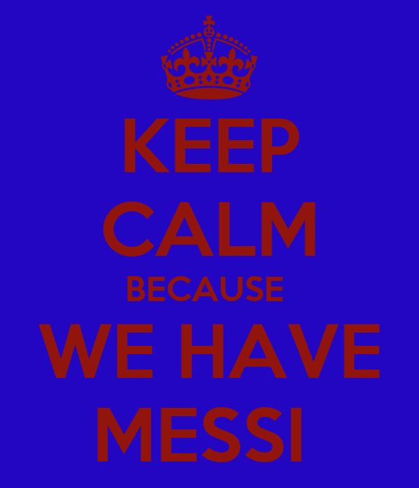 KEEP CALM BECAUSE  WE HAVE MESSI