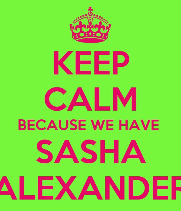 KEEP CALM BECAUSE WE HAVE  SASHA ALEXANDER