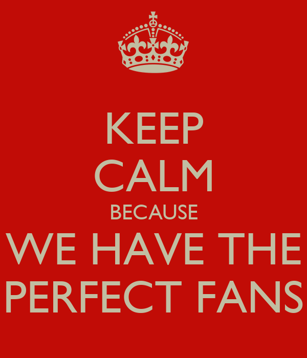 KEEP CALM BECAUSE WE HAVE THE PERFECT FANS