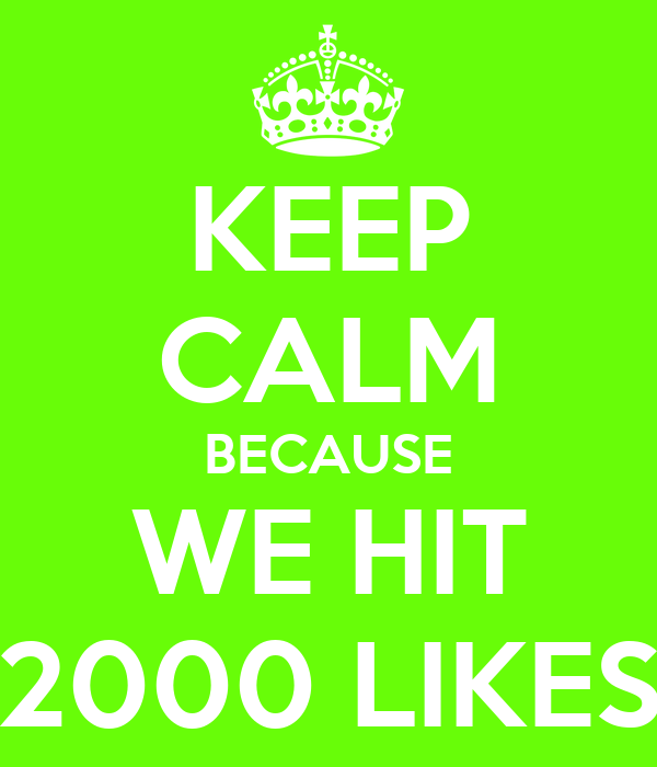 KEEP CALM BECAUSE WE HIT 2000 LIKES