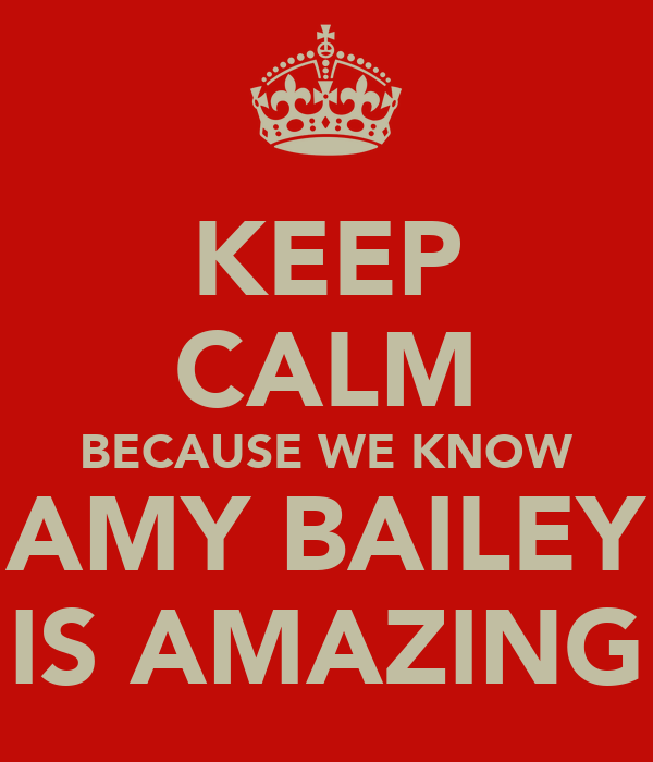 KEEP CALM BECAUSE WE KNOW AMY BAILEY IS AMAZING