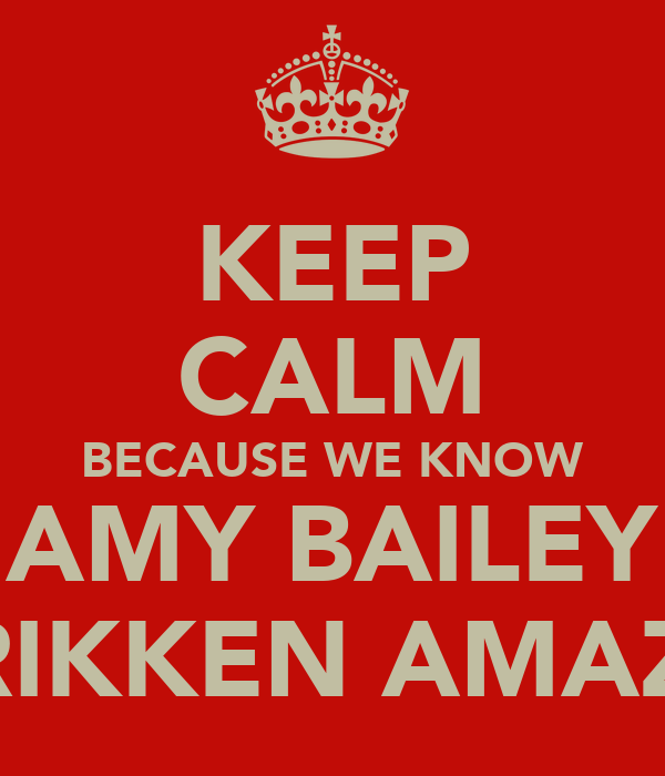 KEEP CALM BECAUSE WE KNOW AMY BAILEY IS FRIKKEN AMAZING