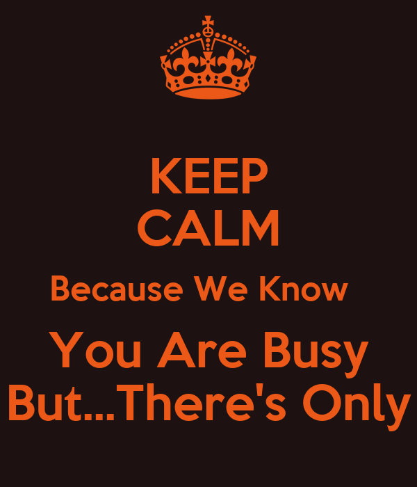 KEEP CALM Because We Know   You Are Busy But...There's Only