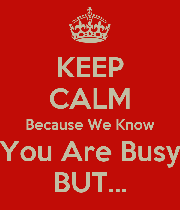 KEEP CALM Because We Know You Are Busy BUT...