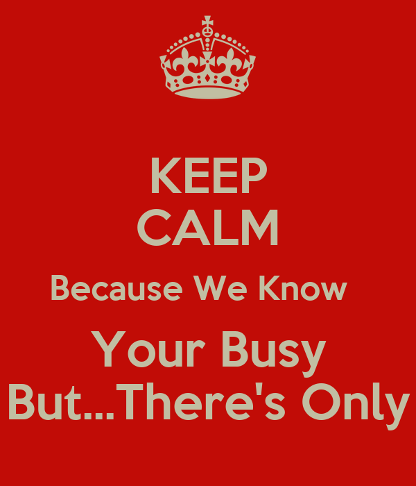 KEEP CALM Because We Know   Your Busy But...There's Only
