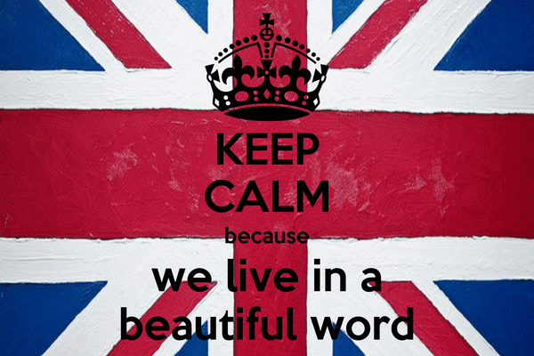 KEEP CALM because we live in a beautiful word
