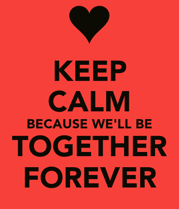 KEEP CALM BECAUSE WE'LL BE TOGETHER FOREVER