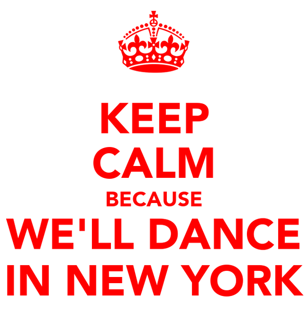 KEEP CALM BECAUSE WE'LL DANCE IN NEW YORK