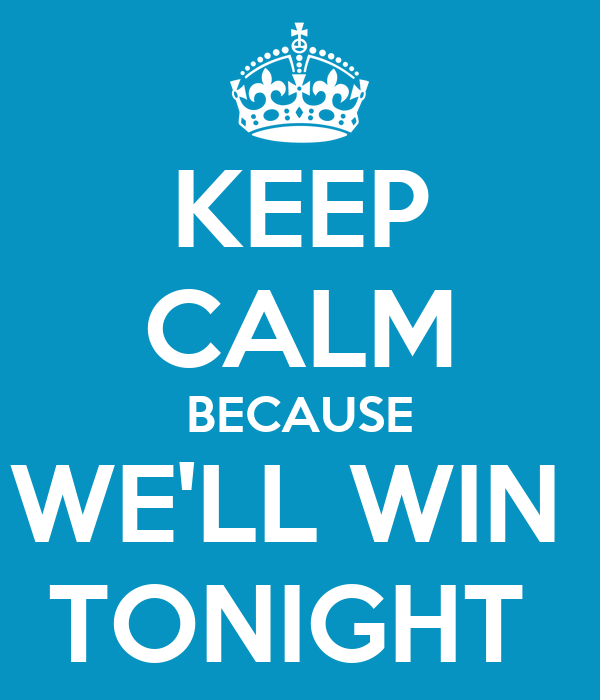 KEEP CALM BECAUSE WE'LL WIN  TONIGHT