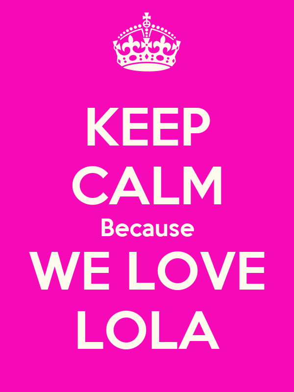 KEEP CALM Because WE LOVE LOLA