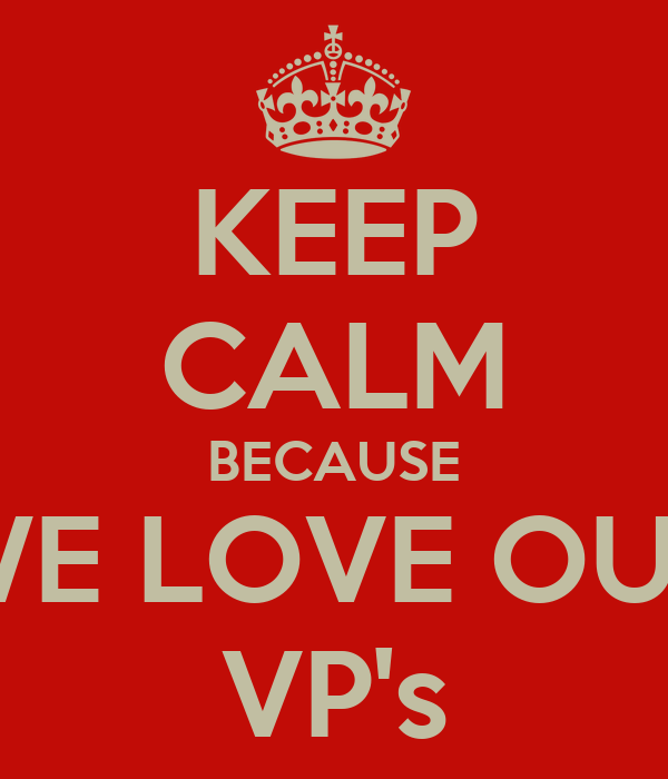 KEEP CALM BECAUSE WE LOVE OUR VP's