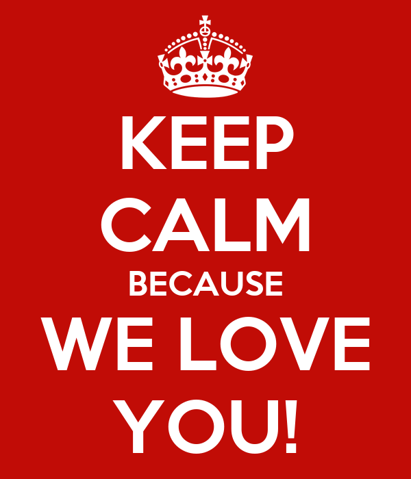 KEEP CALM BECAUSE WE LOVE YOU!