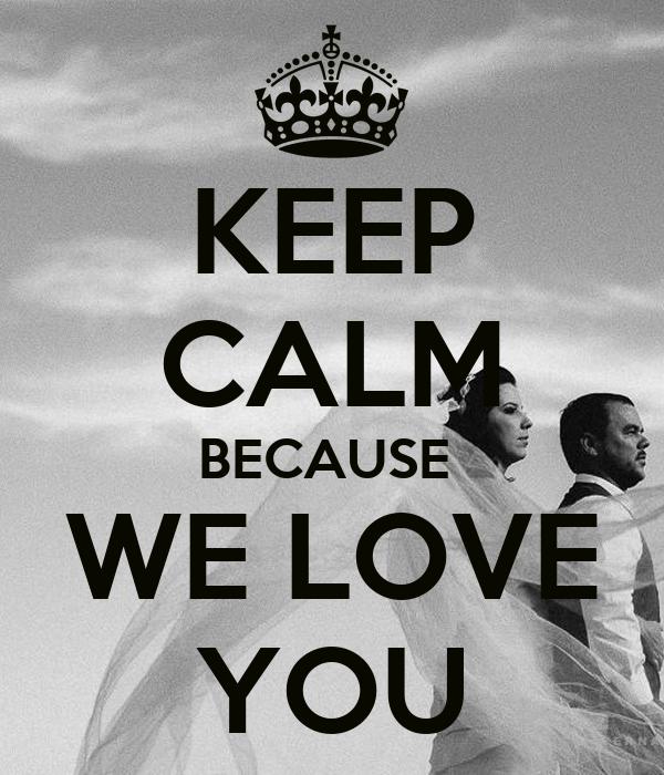 KEEP CALM BECAUSE  WE LOVE YOU