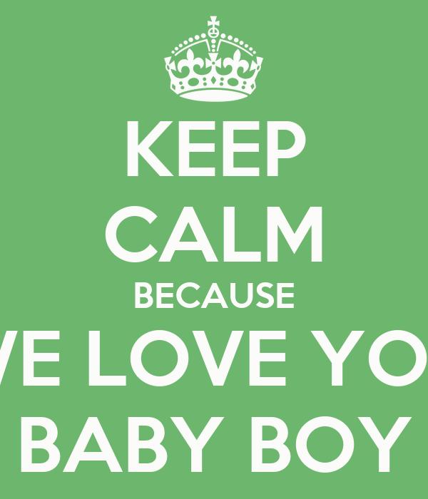 KEEP CALM BECAUSE WE LOVE YOU BABY BOY