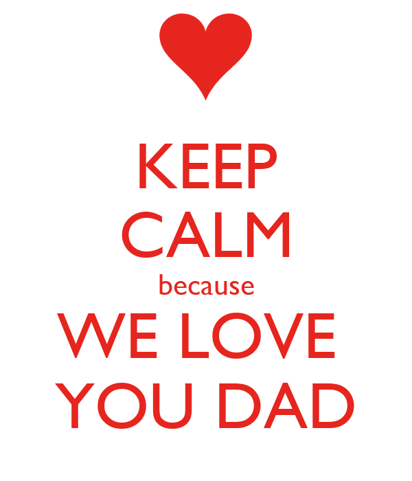 KEEP CALM because WE LOVE  YOU DAD