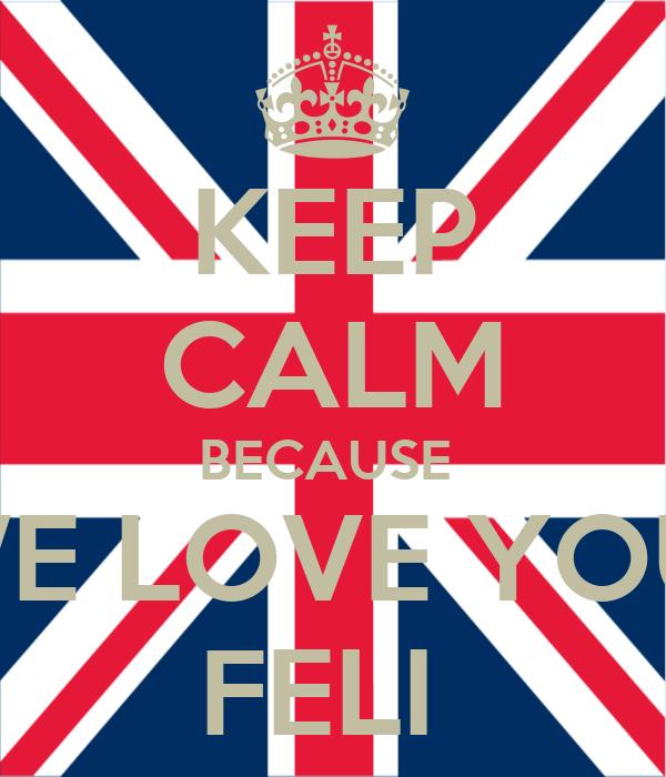 KEEP CALM BECAUSE  WE LOVE YOU  FELI