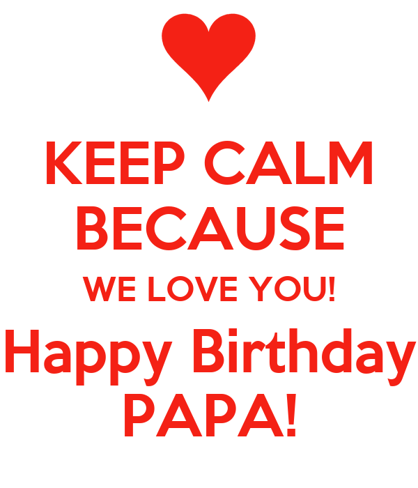 KEEP CALM BECAUSE WE LOVE YOU! Happy Birthday PAPA! Poster