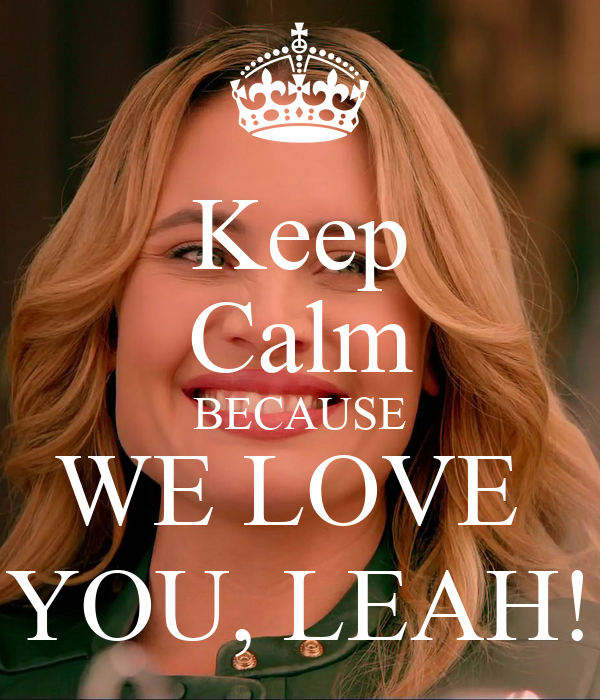 Keep Calm BECAUSE WE LOVE  YOU, LEAH!