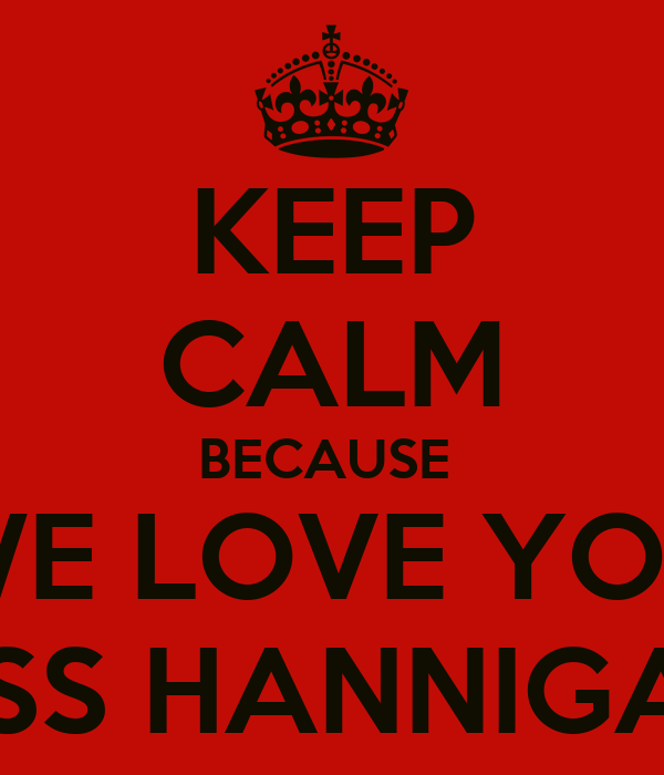 KEEP CALM BECAUSE  WE LOVE YOU MISS HANNIGAN