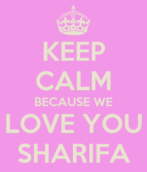 KEEP CALM BECAUSE WE LOVE YOU SHARIFA