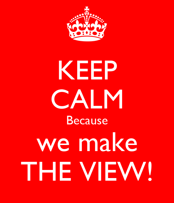 KEEP CALM Because we make THE VIEW!