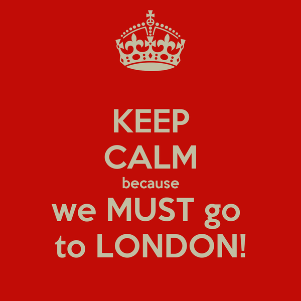 KEEP CALM because we MUST go  to LONDON!