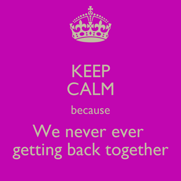 KEEP CALM because We never ever  getting back together