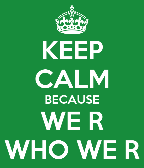 KEEP CALM BECAUSE WE R WHO WE R