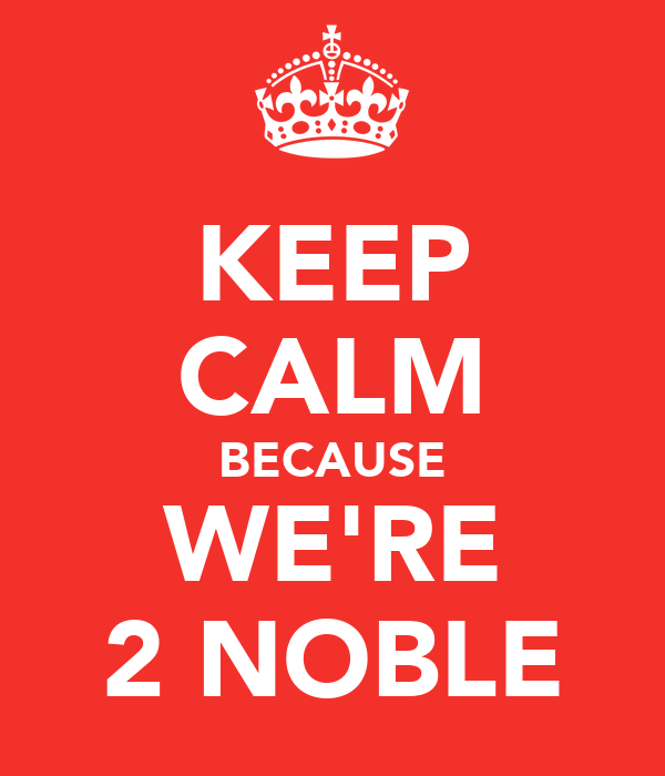 KEEP CALM BECAUSE WE'RE 2 NOBLE