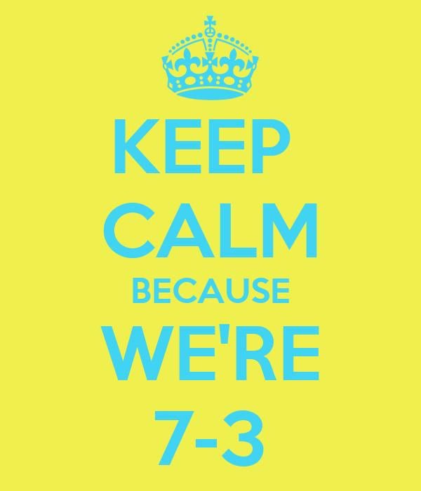 KEEP  CALM BECAUSE WE'RE 7-3