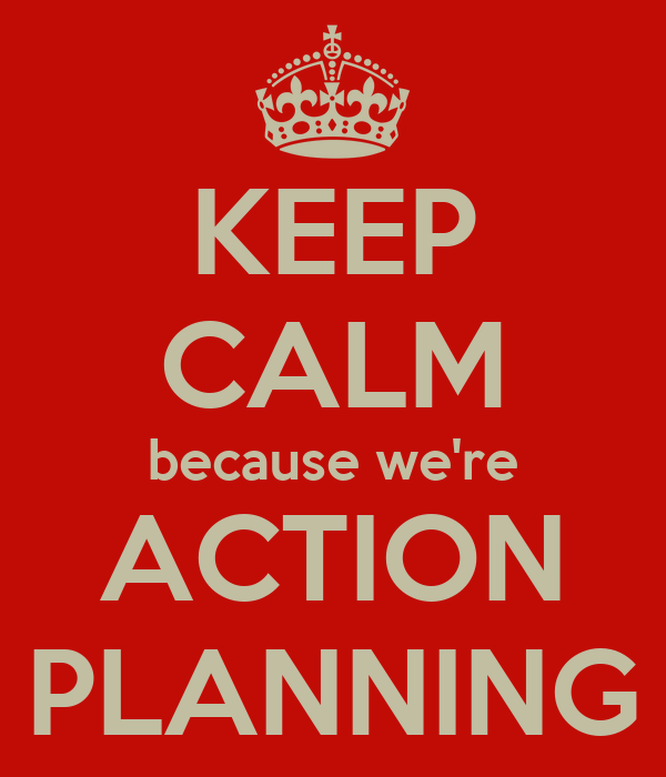 KEEP CALM because we're ACTION PLANNING