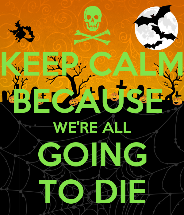 KEEP CALM BECAUSE  WE'RE ALL GOING TO DIE