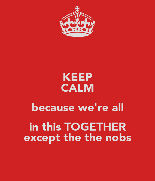 KEEP CALM because we're all in this TOGETHER except the the nobs