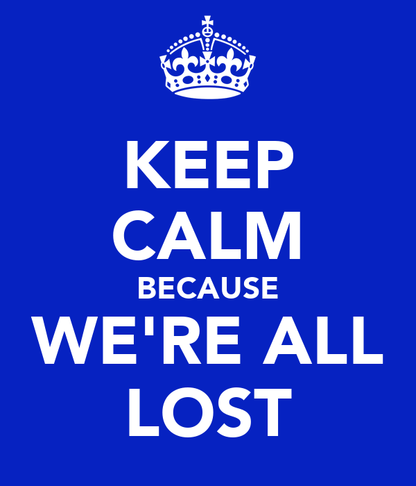 KEEP CALM BECAUSE WE'RE ALL LOST