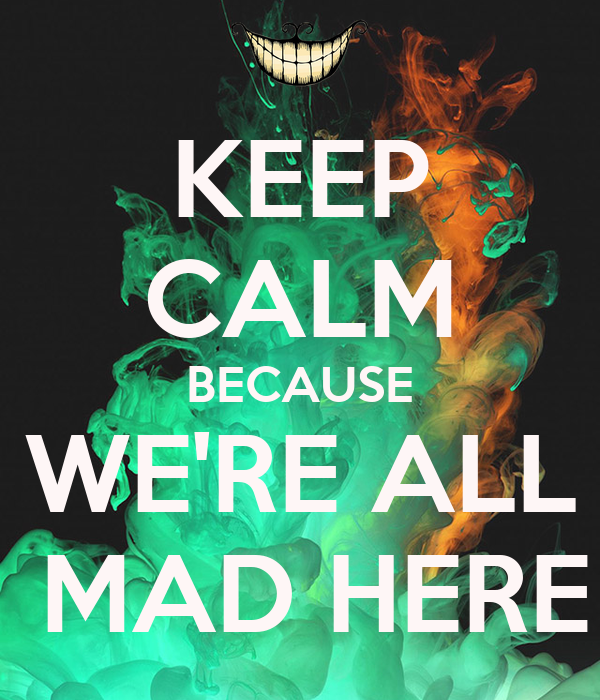 KEEP CALM BECAUSE WE'RE ALL  MAD HERE