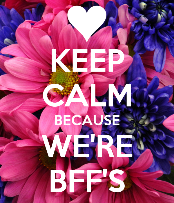 KEEP CALM BECAUSE WE'RE BFF'S
