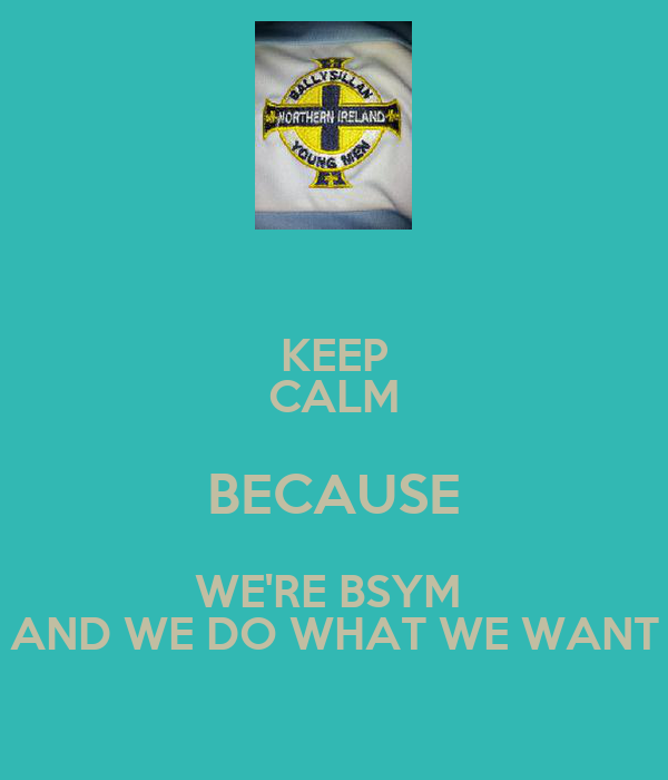 KEEP CALM BECAUSE WE'RE BSYM  AND WE DO WHAT WE WANT