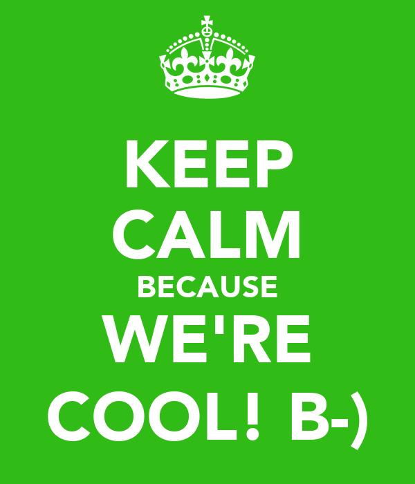 KEEP CALM BECAUSE WE'RE COOL! B-)