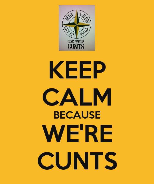 KEEP CALM BECAUSE WE'RE CUNTS