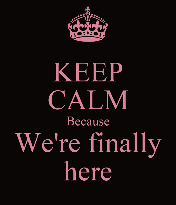 KEEP CALM Because We're finally here
