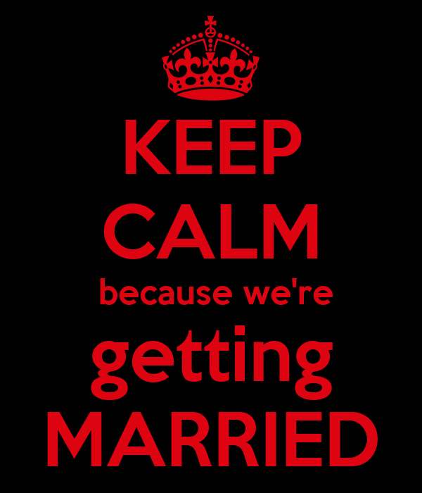 KEEP CALM  because we're getting MARRIED