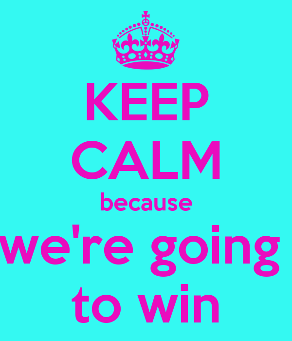 KEEP CALM because we're going  to win