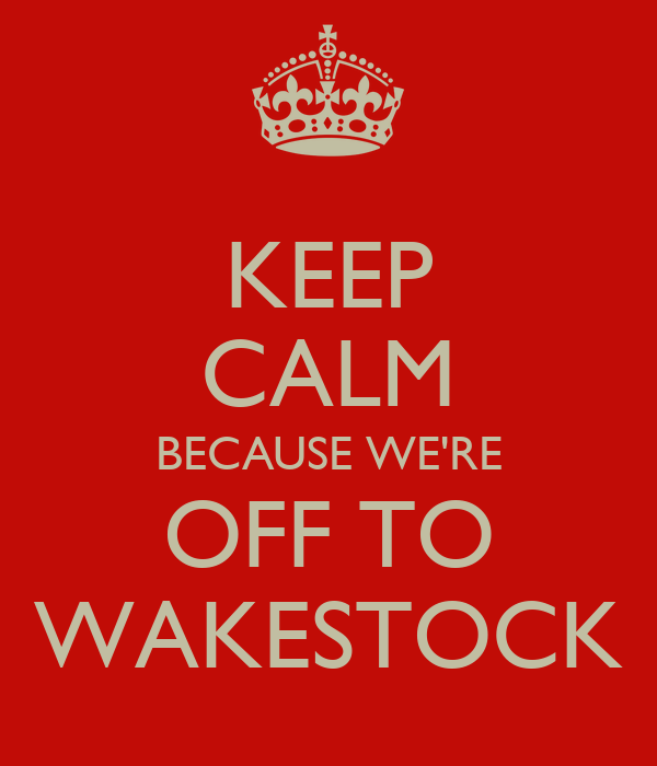 KEEP CALM BECAUSE WE'RE OFF TO WAKESTOCK