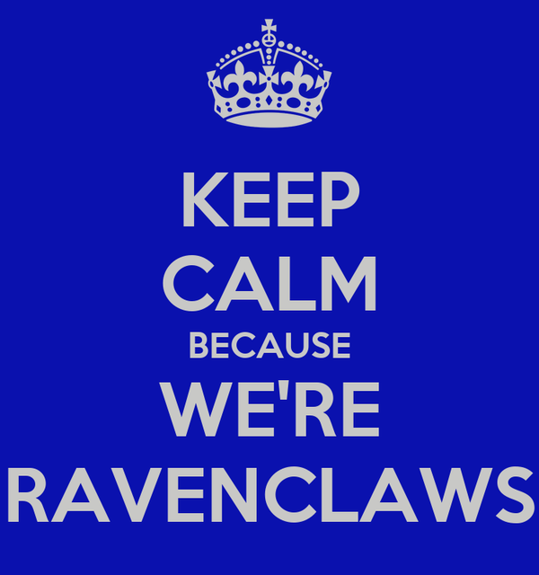 KEEP CALM BECAUSE WE'RE RAVENCLAWS