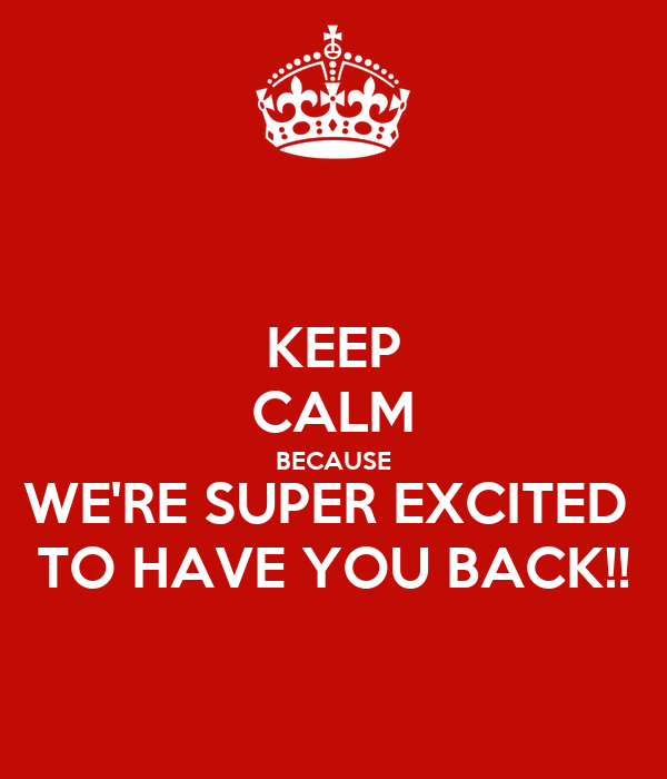 KEEP CALM BECAUSE WE'RE SUPER EXCITED  TO HAVE YOU BACK!!