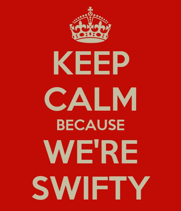 KEEP CALM BECAUSE WE'RE SWIFTY